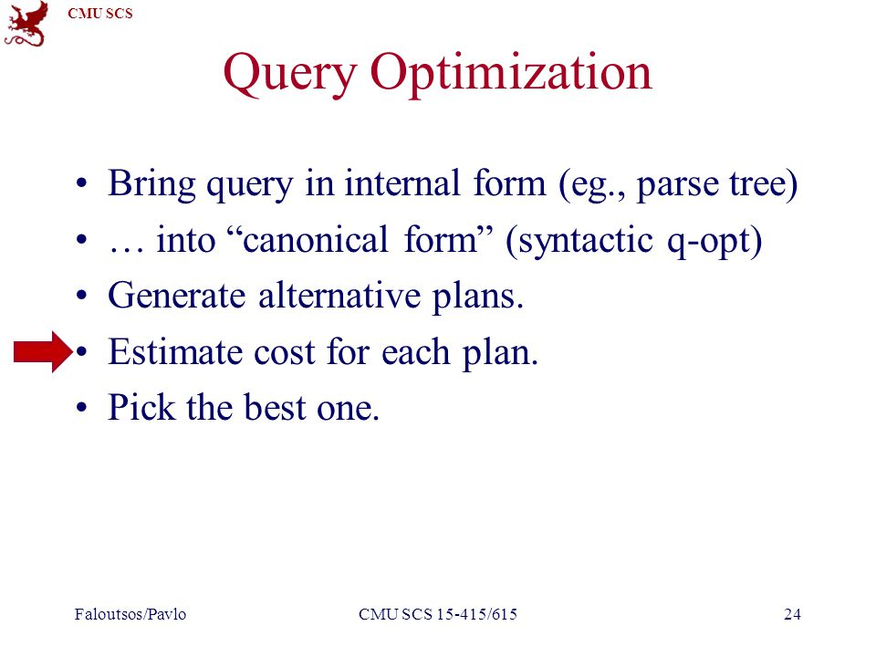 CMU SCS Query Optimization Bring query in internal form (eg., parse tree) … into canonical form (syntactic q-opt) Generate alternative plans.