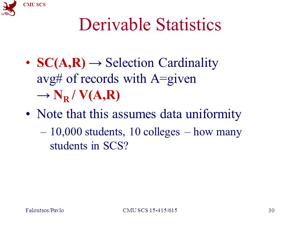 CMU SCS Derivable Statistics SC(A,R) → Selection Cardinality avg# of records with A=given → N R / V(A,R) Note that this assumes data uniformity –10,000 students, 10 colleges – how many students in SCS.