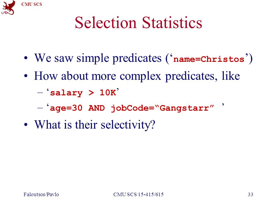 CMU SCS Selection Statistics We saw simple predicates (' name=Christos ') How about more complex predicates, like –' salary > 10K ' –' age=30 AND jobCode= Gangstarr ' What is their selectivity.