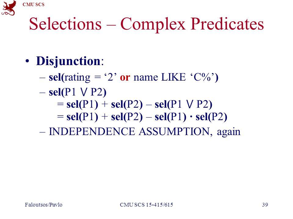 CMU SCS Selections – Complex Predicates Disjunction: –sel(rating = '2' or name LIKE 'C%') –sel(P1 ⋁ P2) = sel(P1) + sel(P2) – sel(P1 ⋁ P2) = sel(P1) + sel(P2) – sel(P1) ∙ sel(P2) –INDEPENDENCE ASSUMPTION, again Faloutsos/PavloCMU SCS 15-415/61539