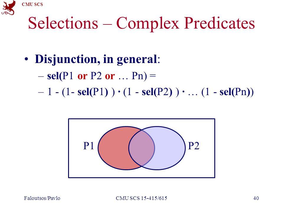 CMU SCS Selections – Complex Predicates Disjunction, in general: –sel(P1 or P2 or … Pn) = –1 - (1- sel(P1) ) ∙ (1 - sel(P2) ) ∙ … (1 - sel(Pn)) Faloutsos/PavloCMU SCS 15-415/61540 P1P2