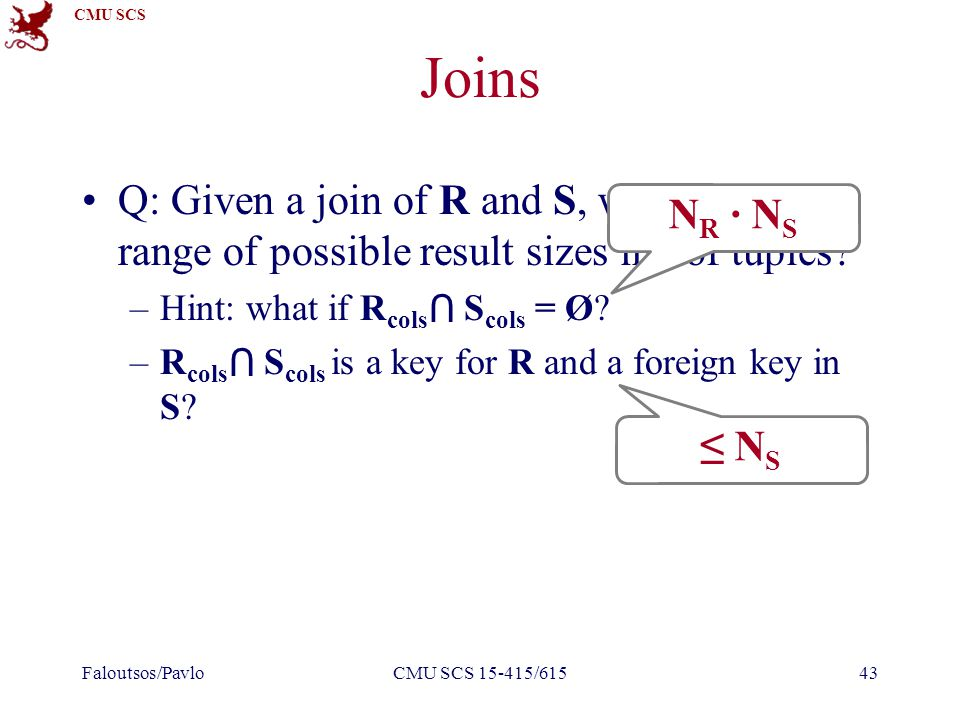CMU SCS Joins Q: Given a join of R and S, what is the range of possible result sizes in #of tuples.