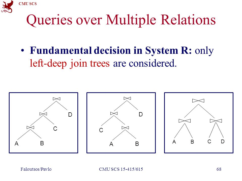 CMU SCS Queries over Multiple Relations Fundamental decision in System R: only left-deep join trees are considered.