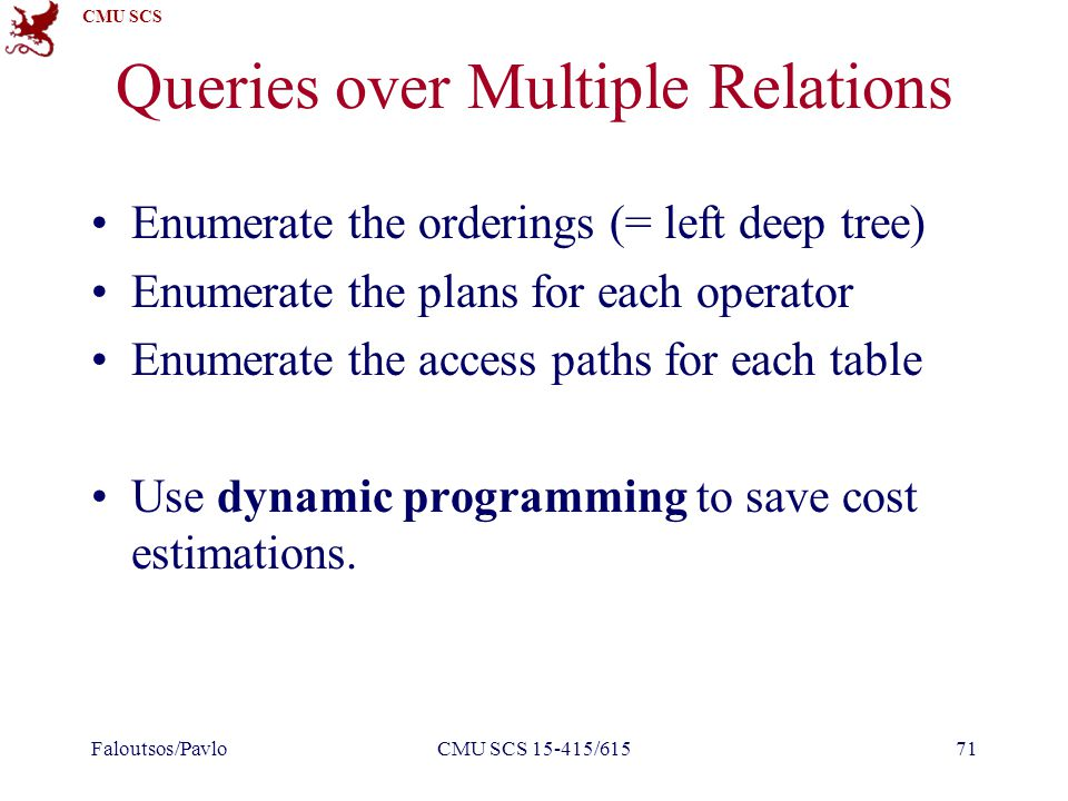 CMU SCS Queries over Multiple Relations Enumerate the orderings (= left deep tree) Enumerate the plans for each operator Enumerate the access paths for each table Use dynamic programming to save cost estimations.