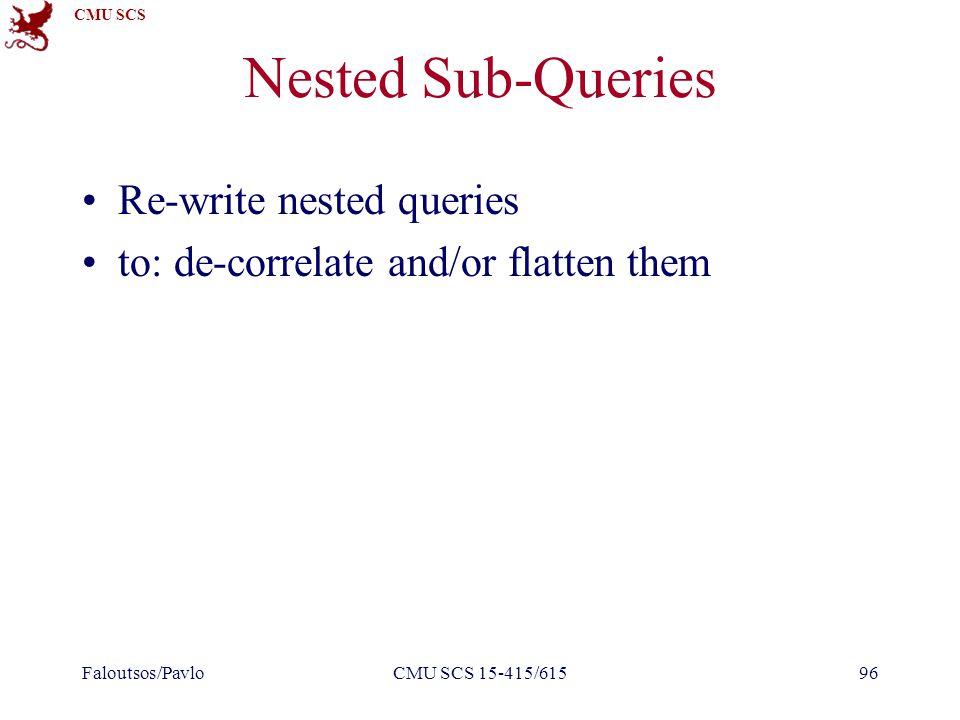 CMU SCS Nested Sub-Queries Re-write nested queries to: de-correlate and/or flatten them Faloutsos/PavloCMU SCS 15-415/61596