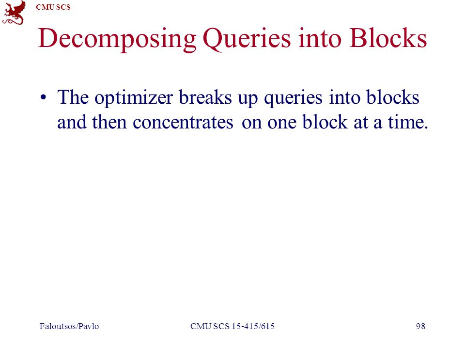 CMU SCS Decomposing Queries into Blocks The optimizer breaks up queries into blocks and then concentrates on one block at a time. Faloutsos/PavloCMU S