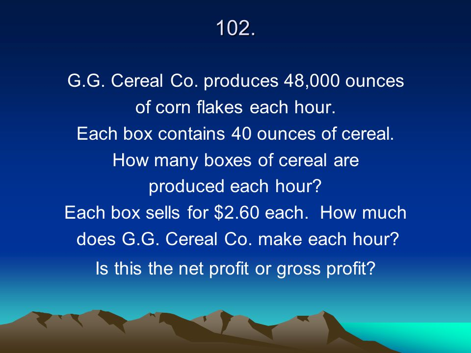 102. G.G. Cereal Co. produces 48,000 ounces of corn flakes each hour. Each box contains 40 ounces of cereal. How many boxes of cereal are produced eac
