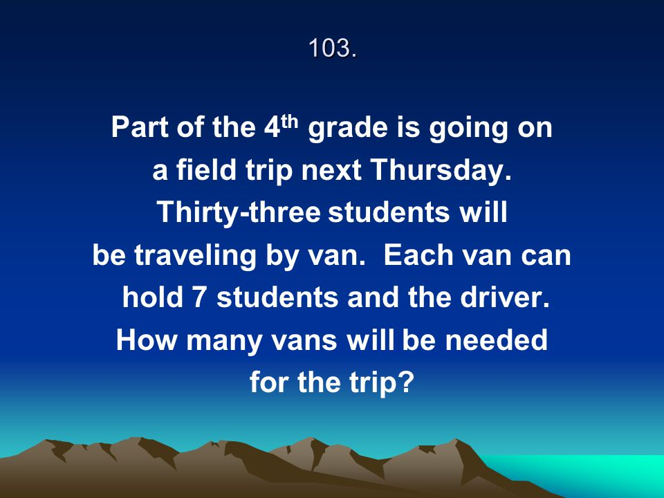 103. Part of the 4 th grade is going on a field trip next Thursday. Thirty-three students will be traveling by van. Each van can hold 7 students and t