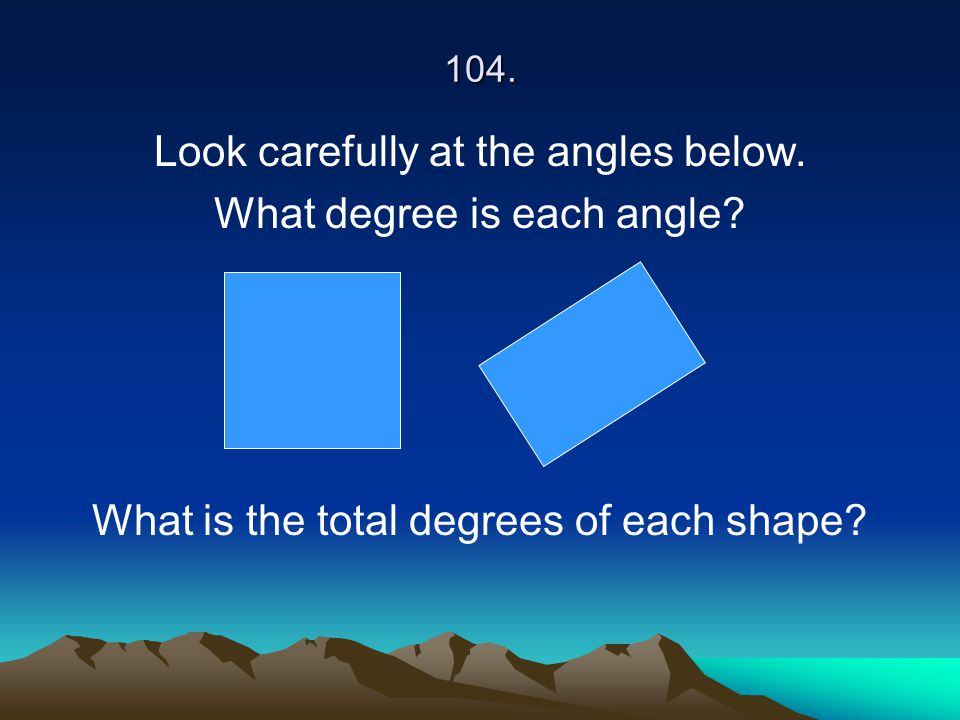 104. Look carefully at the angles below. What degree is each angle? What is the total degrees of each shape?