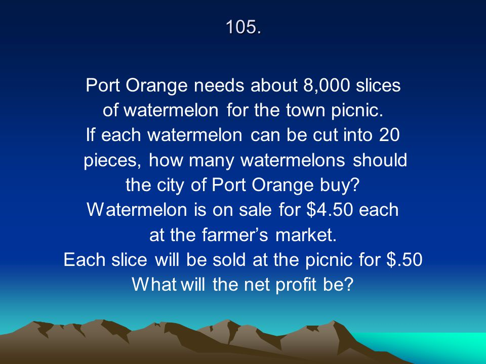 105. Port Orange needs about 8,000 slices of watermelon for the town picnic. If each watermelon can be cut into 20 pieces, how many watermelons should