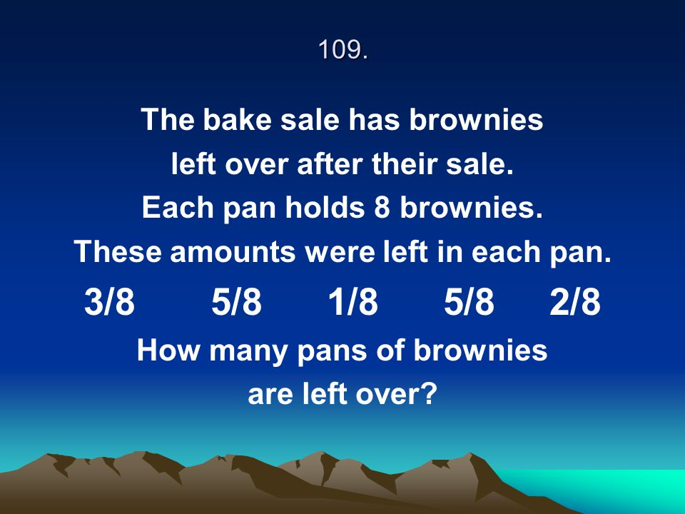 109. The bake sale has brownies left over after their sale. Each pan holds 8 brownies. These amounts were left in each pan. 3/8 5/8 1/8 5/8 2/8 How ma