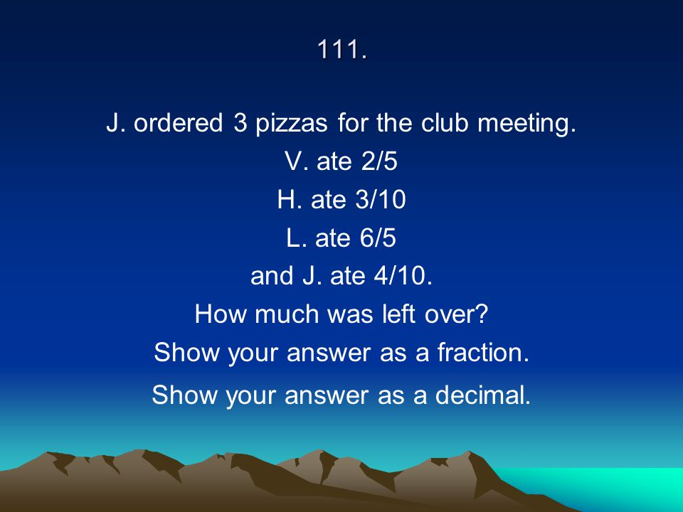 111. J. ordered 3 pizzas for the club meeting. V. ate 2/5 H. ate 3/10 L. ate 6/5 and J. ate 4/10. How much was left over? Show your answer as a fracti
