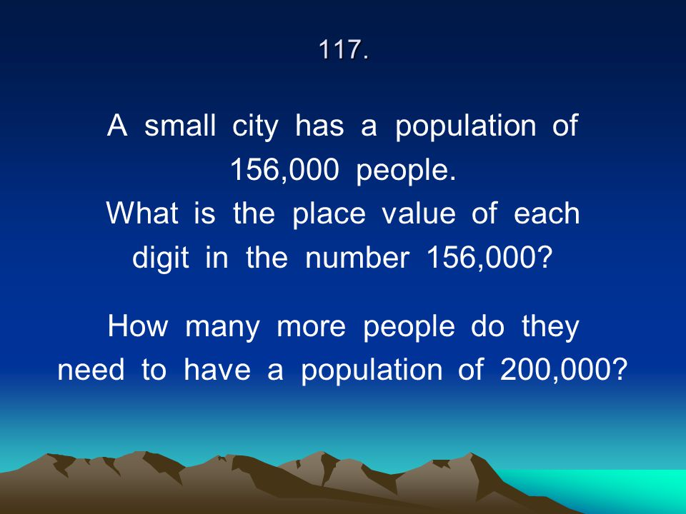 117. A small city has a population of 156,000 people. What is the place value of each digit in the number 156,000? How many more people do they need t
