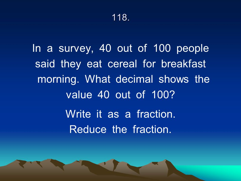 118. In a survey, 40 out of 100 people said they eat cereal for breakfast morning. What decimal shows the value 40 out of 100? Write it as a fraction.