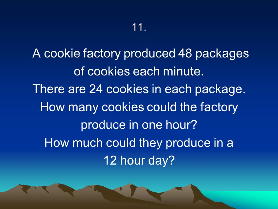 11. A cookie factory produced 48 packages of cookies each minute. There are 24 cookies in each package. How many cookies could the factory produce in