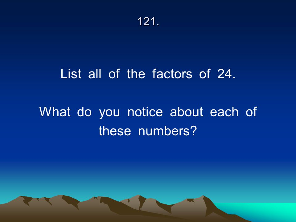 121. List all of the factors of 24. What do you notice about each of these numbers?