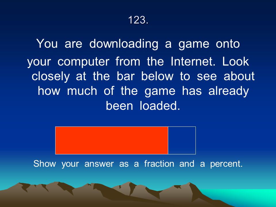 123. You are downloading a game onto your computer from the Internet. Look closely at the bar below to see about how much of the game has already been
