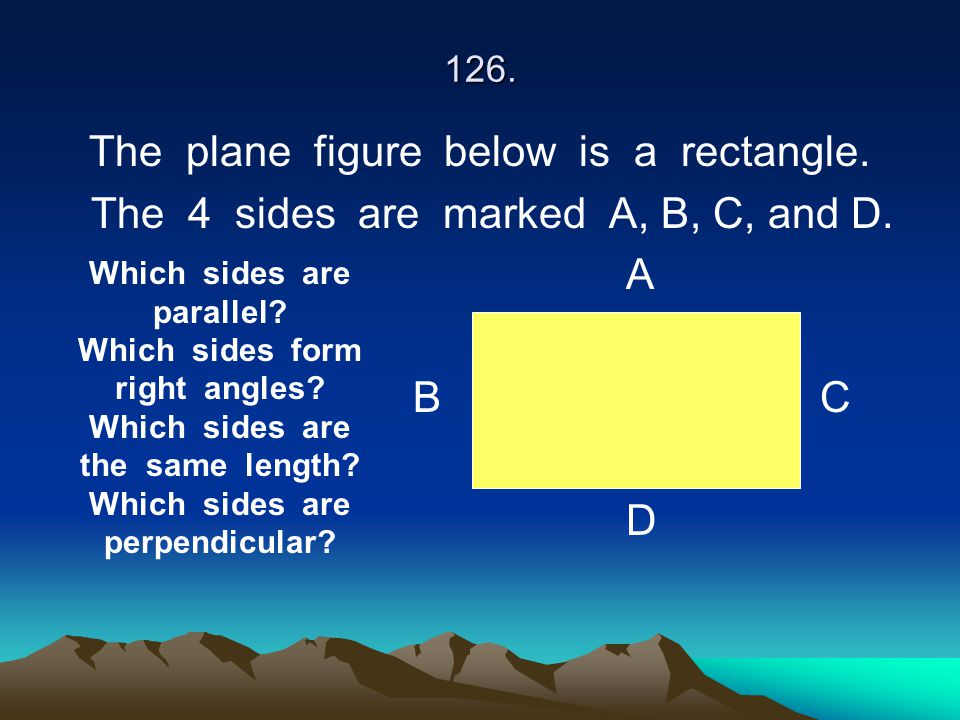 126. The plane figure below is a rectangle. The 4 sides are marked A, B, C, and D. A B C D Which sides are parallel? Which sides form right angles? Wh