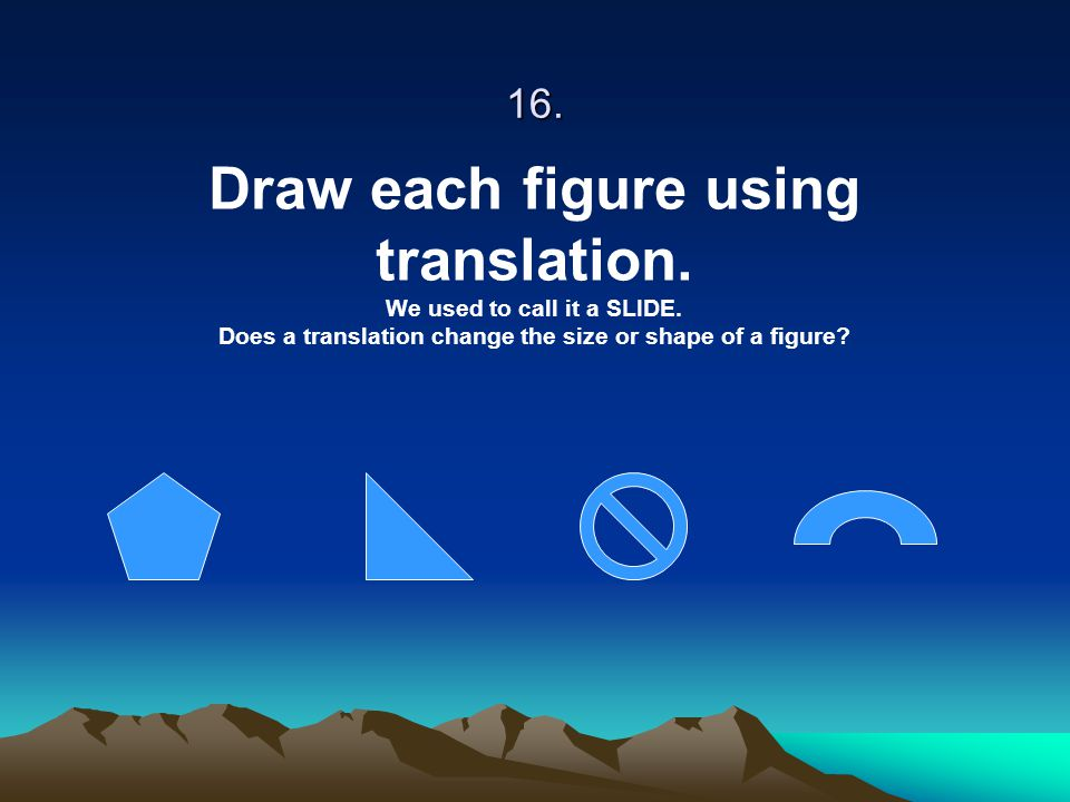 16. Draw each figure using translation. We used to call it a SLIDE. Does a translation change the size or shape of a figure?
