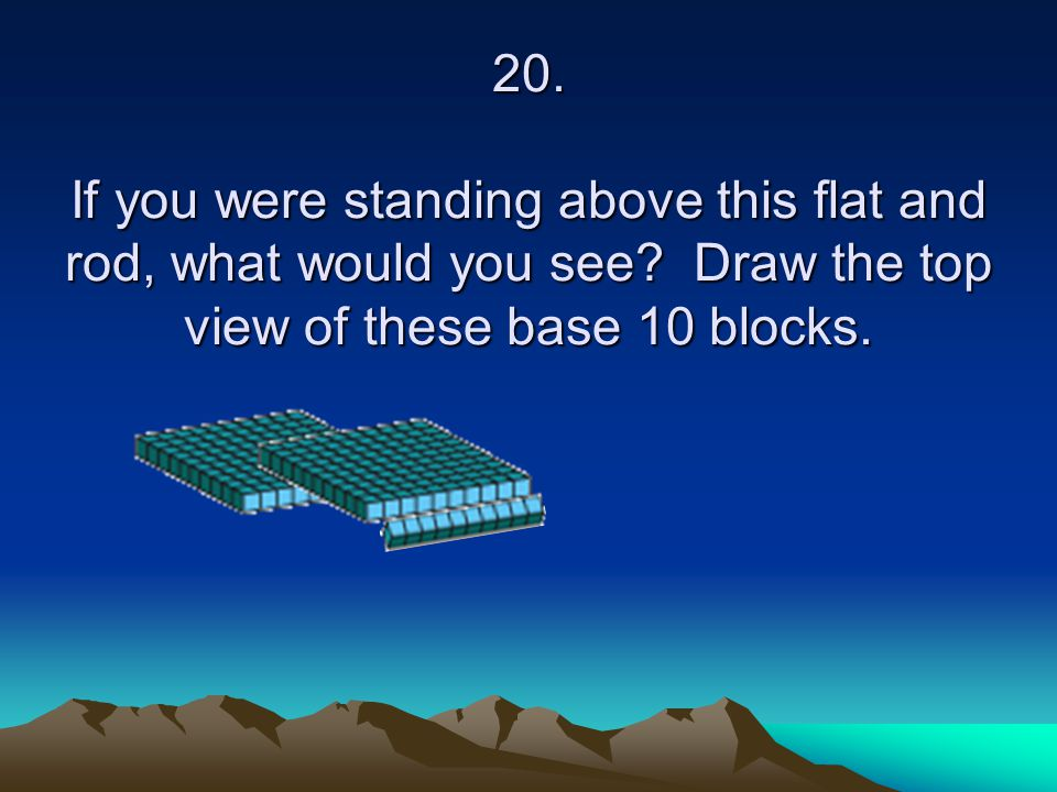 20. If you were standing above this flat and rod, what would you see? Draw the top view of these base 10 blocks.