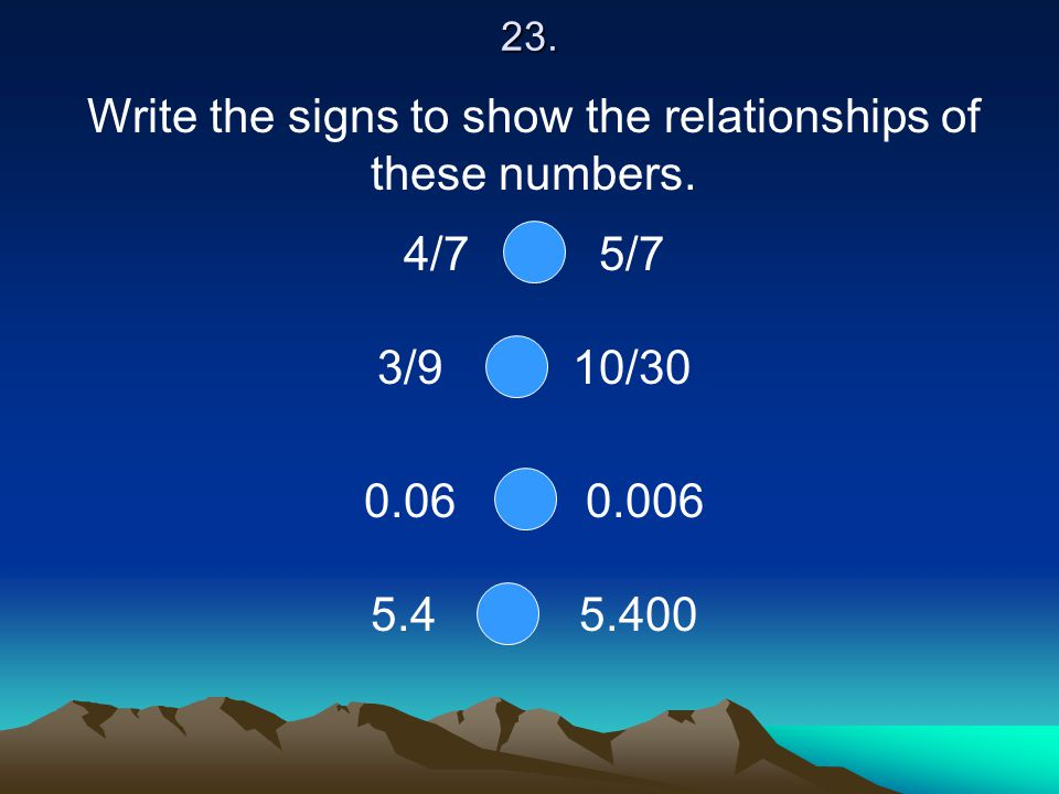 23. Write the signs to show the relationships of these numbers. 4/7 5/7 3/9 10/30 0.06 0.006 5.4 5.400