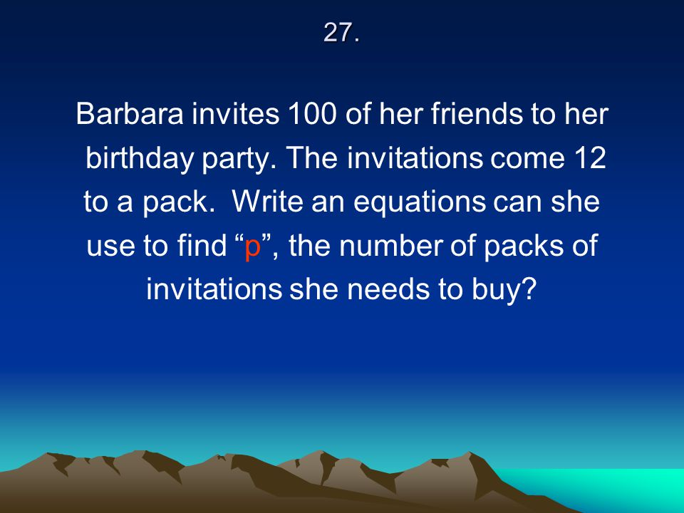 """27. Barbara invites 100 of her friends to her birthday party. The invitations come 12 to a pack. Write an equations can she use to find """"p"""", the numbe"""