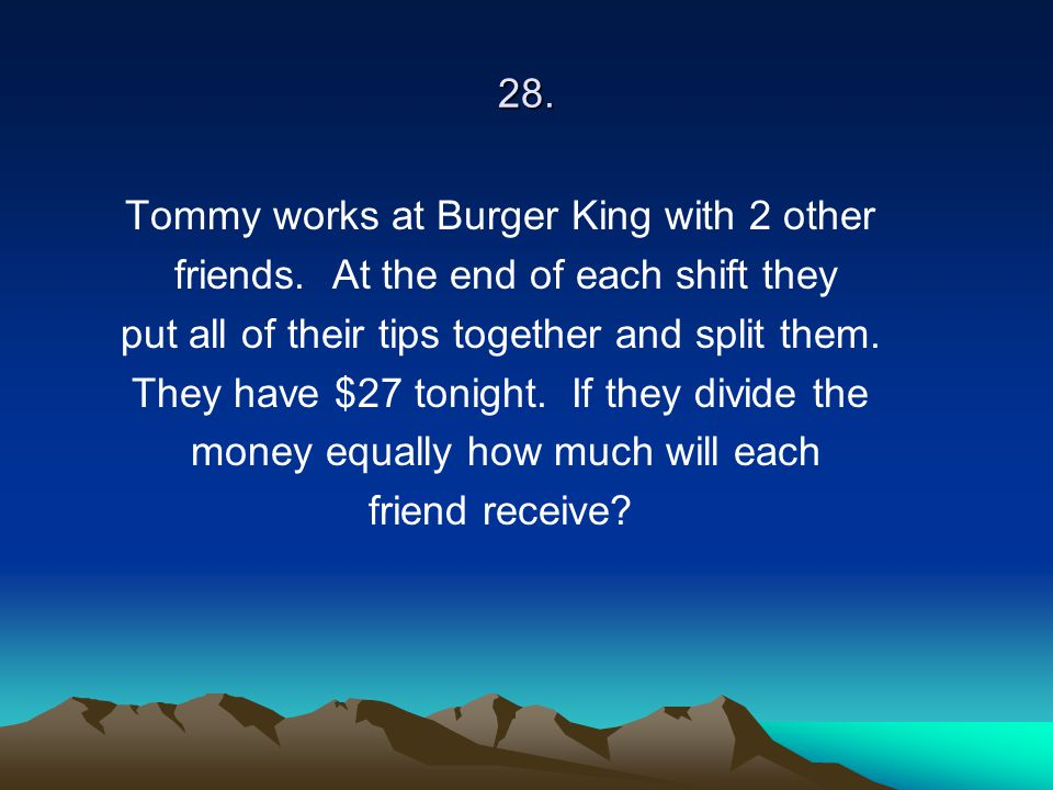 28. Tommy works at Burger King with 2 other friends. At the end of each shift they put all of their tips together and split them. They have $27 tonigh