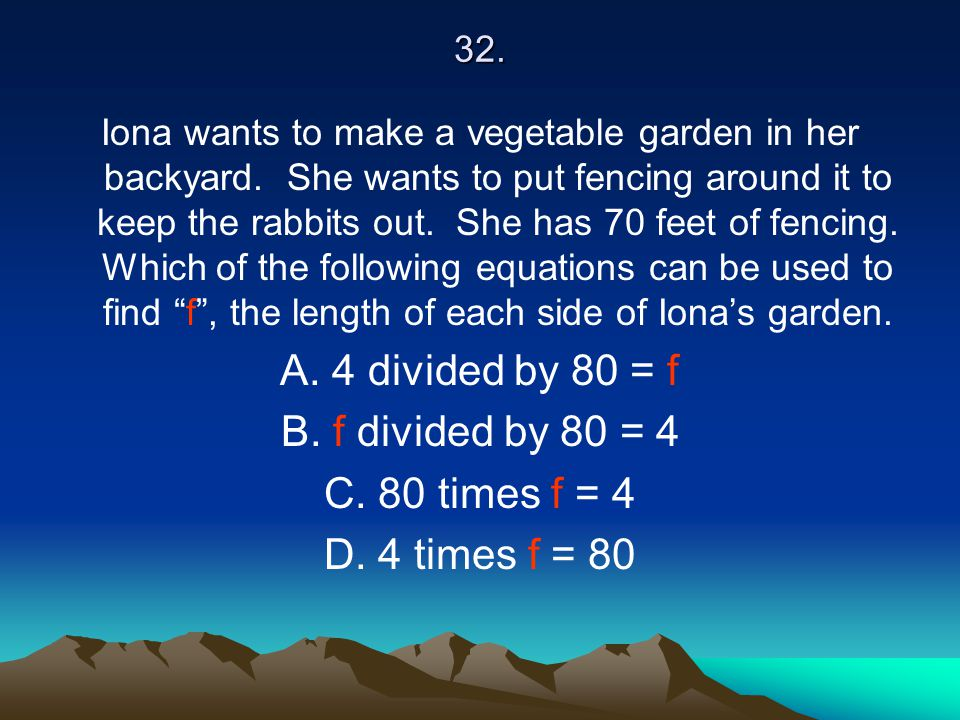 32. Iona wants to make a vegetable garden in her backyard. She wants to put fencing around it to keep the rabbits out. She has 70 feet of fencing. Whi