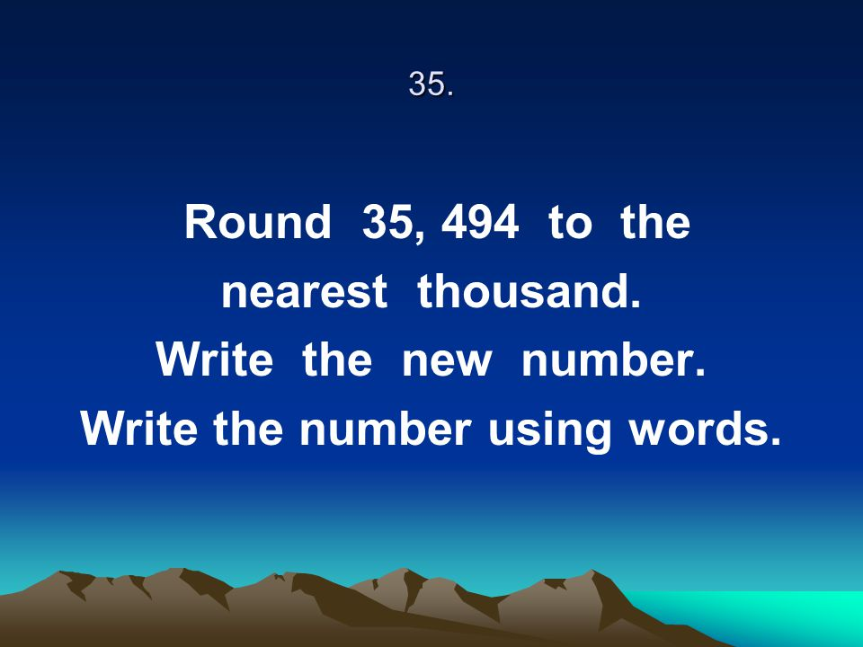 35. Round 35, 494 to the nearest thousand. Write the new number. Write the number using words.