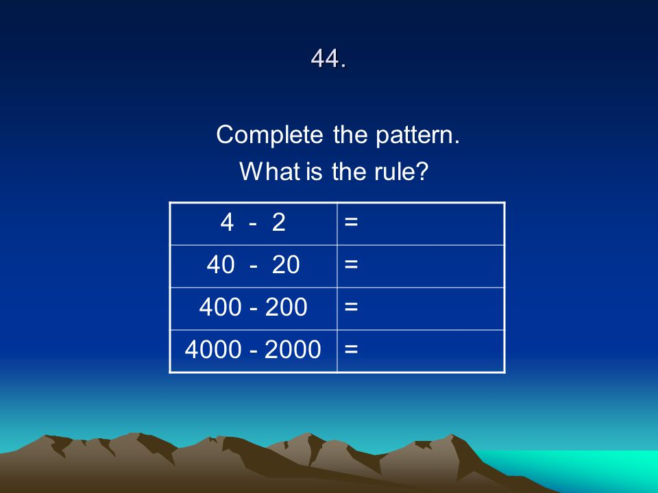 44. Complete the pattern. What is the rule? 4 - 2= 40 - 20= 400 - 200= 4000 - 2000=