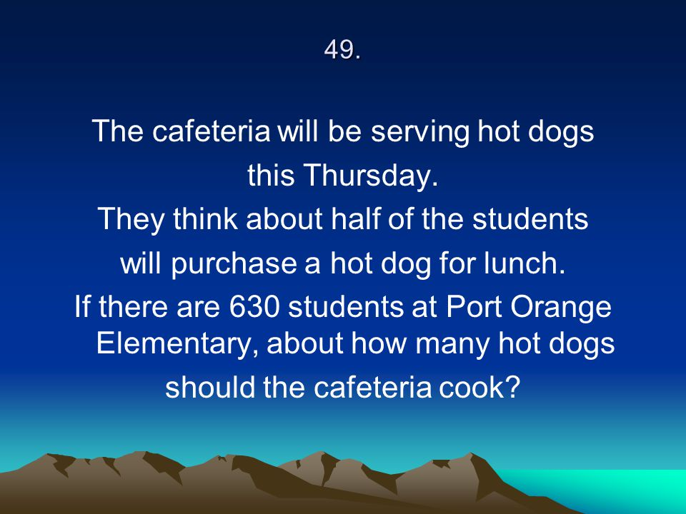 49. The cafeteria will be serving hot dogs this Thursday. They think about half of the students will purchase a hot dog for lunch. If there are 630 st