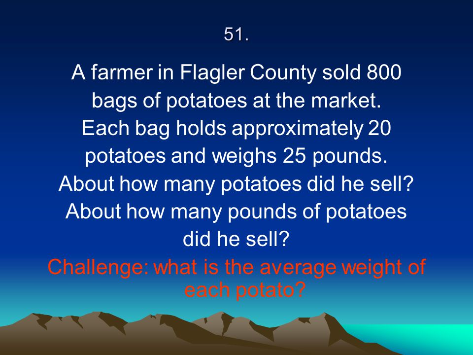 51. A farmer in Flagler County sold 800 bags of potatoes at the market. Each bag holds approximately 20 potatoes and weighs 25 pounds. About how many
