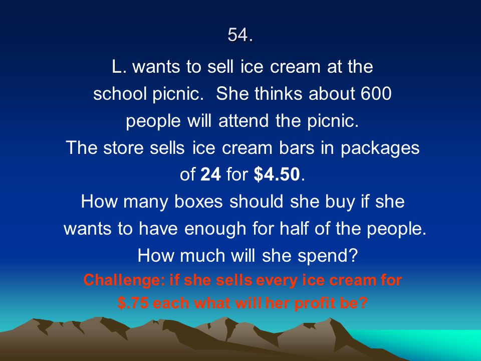 54. L. wants to sell ice cream at the school picnic. She thinks about 600 people will attend the picnic. The store sells ice cream bars in packages of