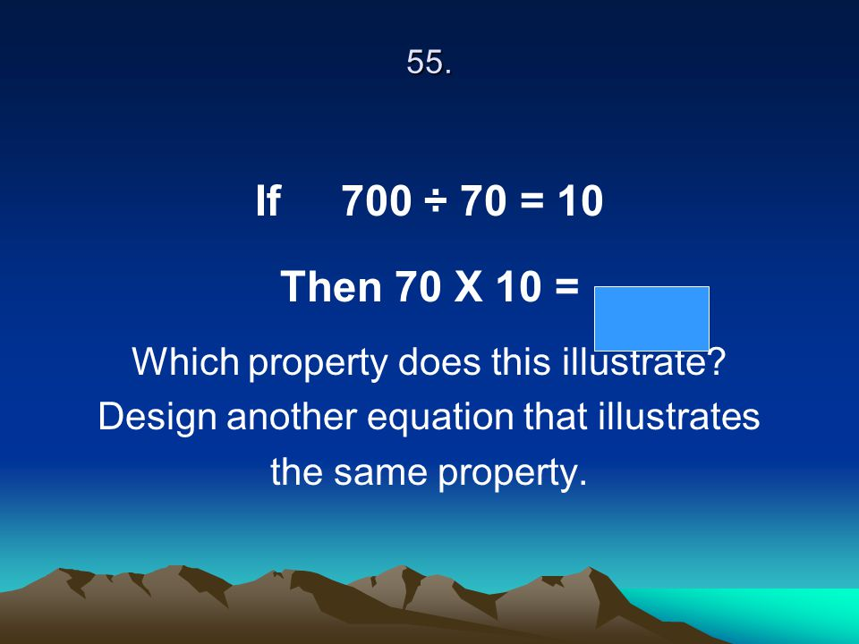 55. If 700 ÷ 70 = 10 Then 70 X 10 = Which property does this illustrate? Design another equation that illustrates the same property.