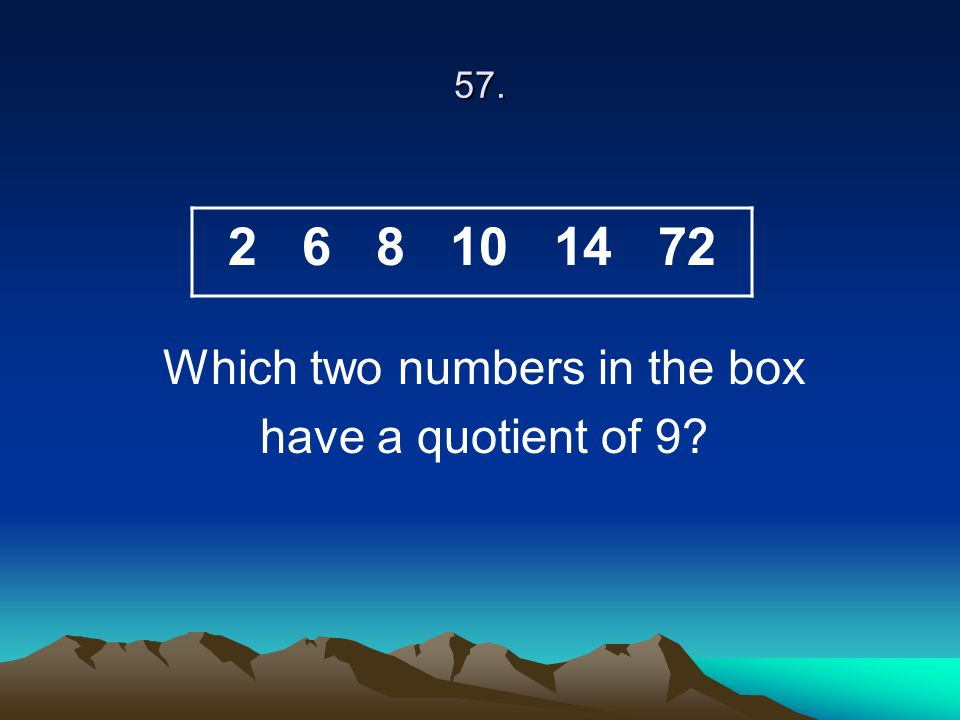 57. Which two numbers in the box have a quotient of 9? 2 6 8 10 14 72