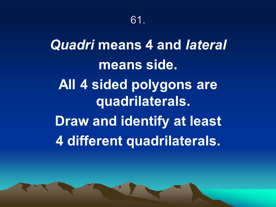 61. Quadri means 4 and lateral means side. All 4 sided polygons are quadrilaterals. Draw and identify at least 4 different quadrilaterals.