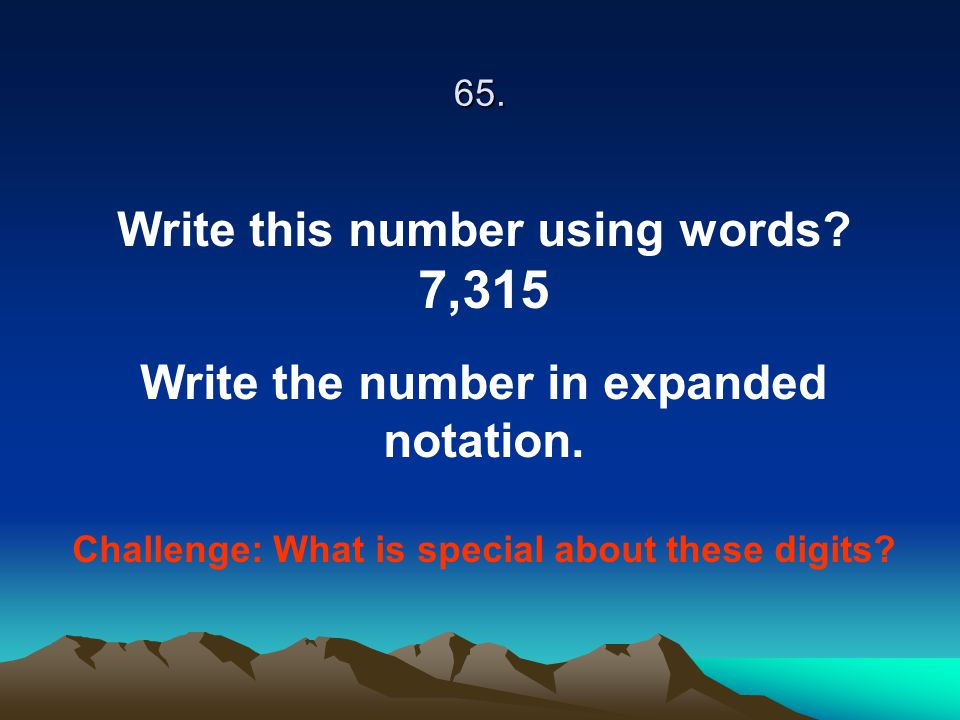 65. Write this number using words? 7,315 Write the number in expanded notation. Challenge: What is special about these digits?