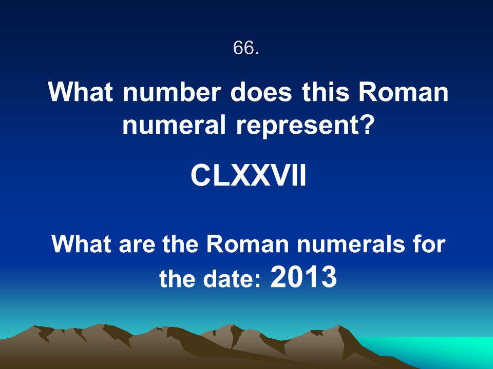 66. What number does this Roman numeral represent? CLXXVII What are the Roman numerals for the date: 2013