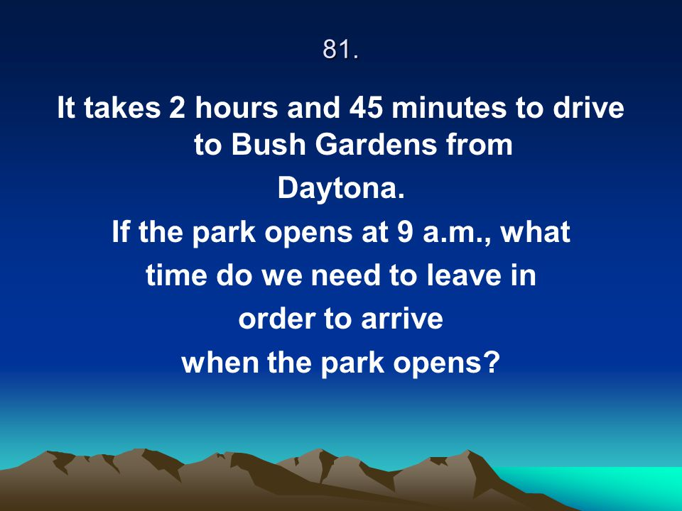 81. It takes 2 hours and 45 minutes to drive to Bush Gardens from Daytona. If the park opens at 9 a.m., what time do we need to leave in order to arri