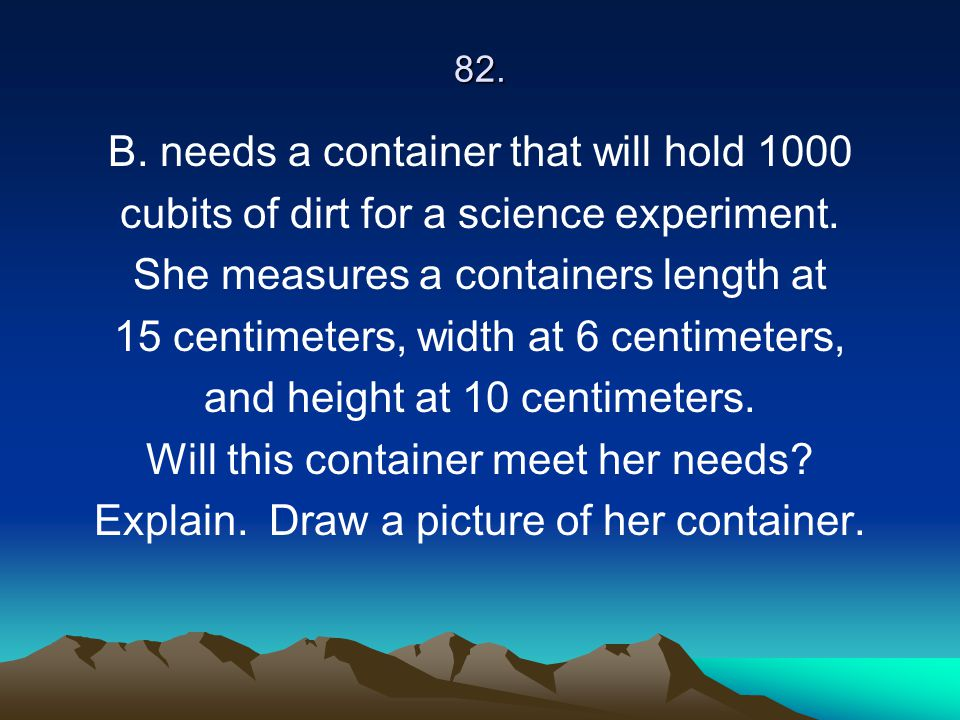 82. B. needs a container that will hold 1000 cubits of dirt for a science experiment. She measures a containers length at 15 centimeters, width at 6 c