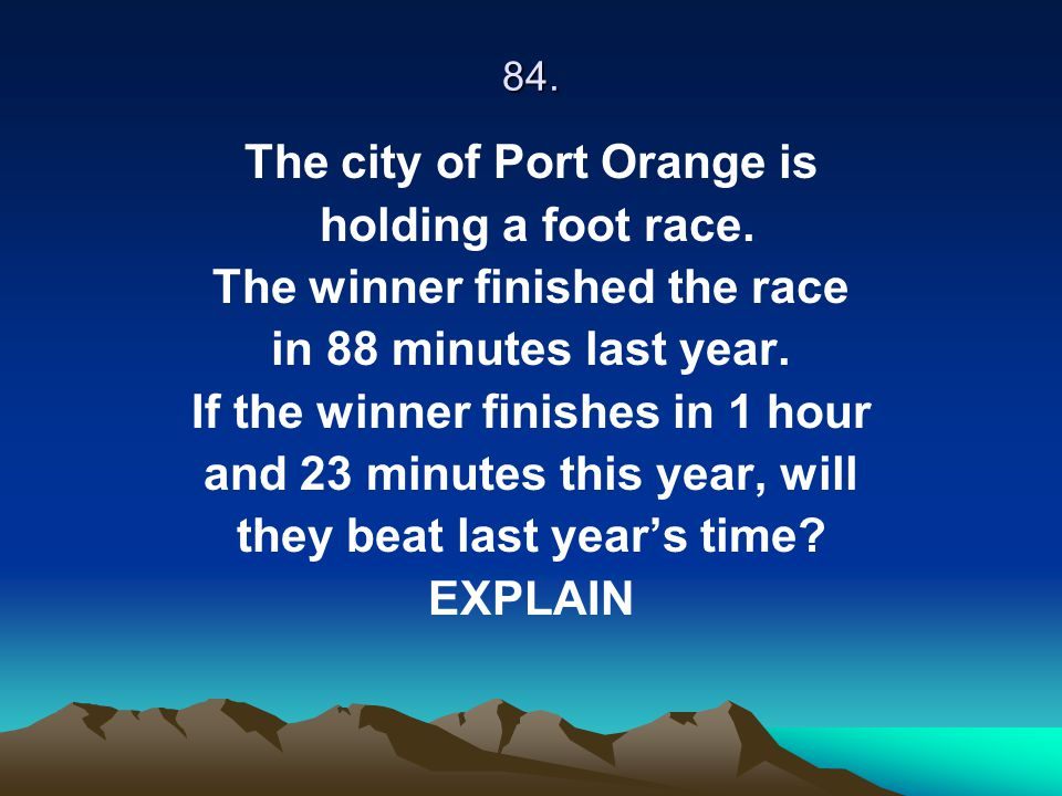 84. The city of Port Orange is holding a foot race. The winner finished the race in 88 minutes last year. If the winner finishes in 1 hour and 23 minu