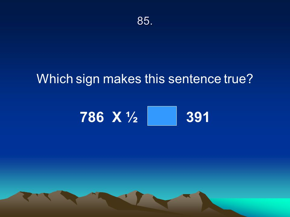85. Which sign makes this sentence true? 786 X ½ 391