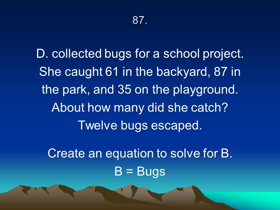 87. D. collected bugs for a school project. She caught 61 in the backyard, 87 in the park, and 35 on the playground. About how many did she catch? Twe