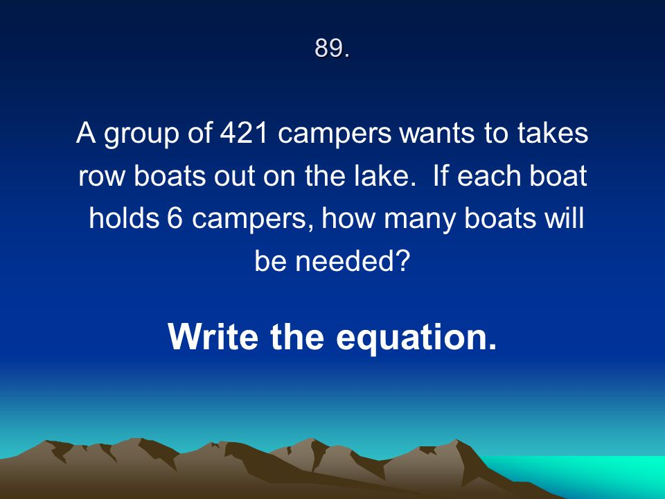 89. A group of 421 campers wants to takes row boats out on the lake. If each boat holds 6 campers, how many boats will be needed? Write the equation.