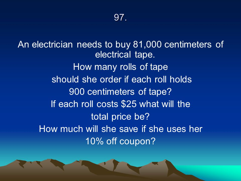 97. An electrician needs to buy 81,000 centimeters of electrical tape. How many rolls of tape should she order if each roll holds 900 centimeters of t