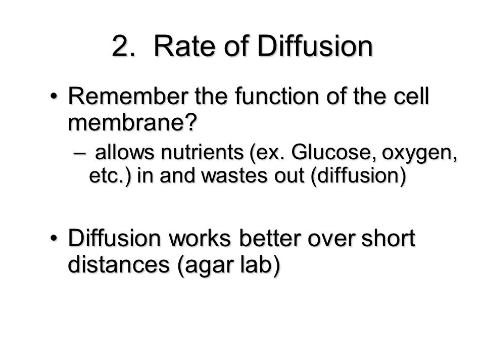 2. Rate of Diffusion Remember the function of the cell membrane?Remember the function of the cell membrane? – allows nutrients (ex. Glucose, oxygen, e