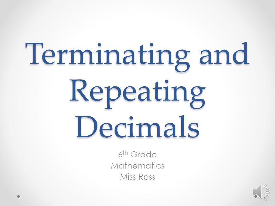 Terminating and Repeating Decimals 6 th Grade Mathematics Miss Ross