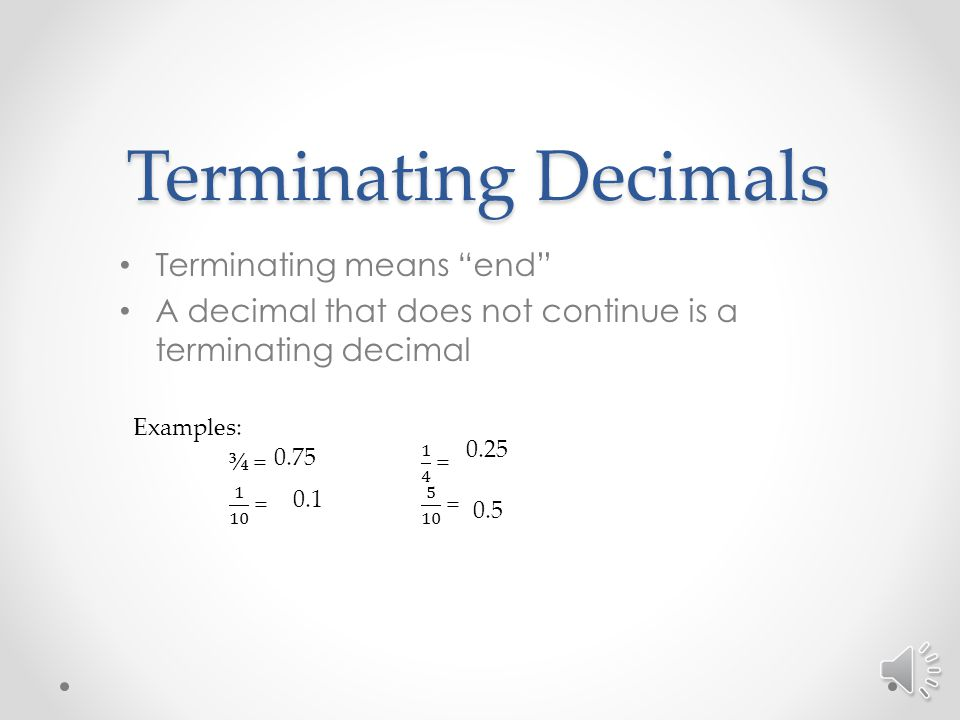Terminating Decimals Terminating means end A decimal that does not continue is a terminating decimal 0.75 0.1 0.25 0.5