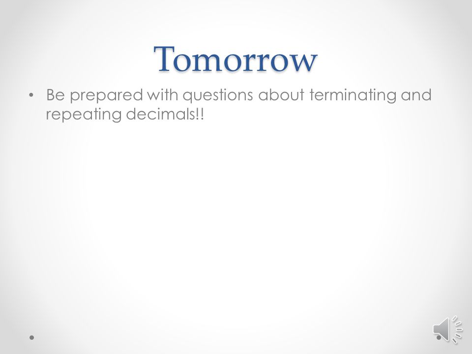 Tomorrow Be prepared with questions about terminating and repeating decimals!!