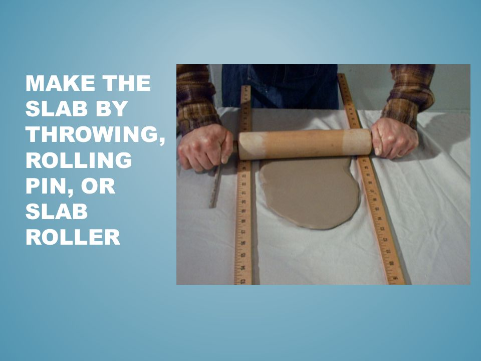 MAKE THE SLAB BY THROWING, ROLLING PIN, OR SLAB ROLLER